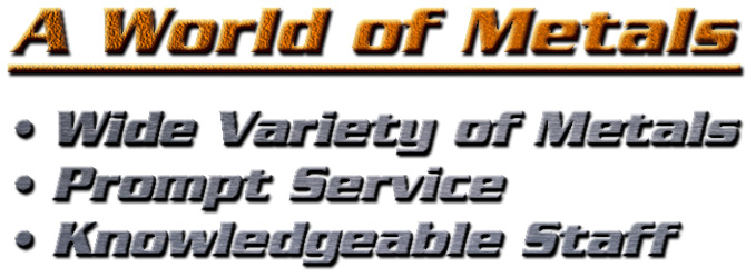 A World of Metals, • Wide Variety of Metals, • Prompt Service, • Knowledgeable Staff
